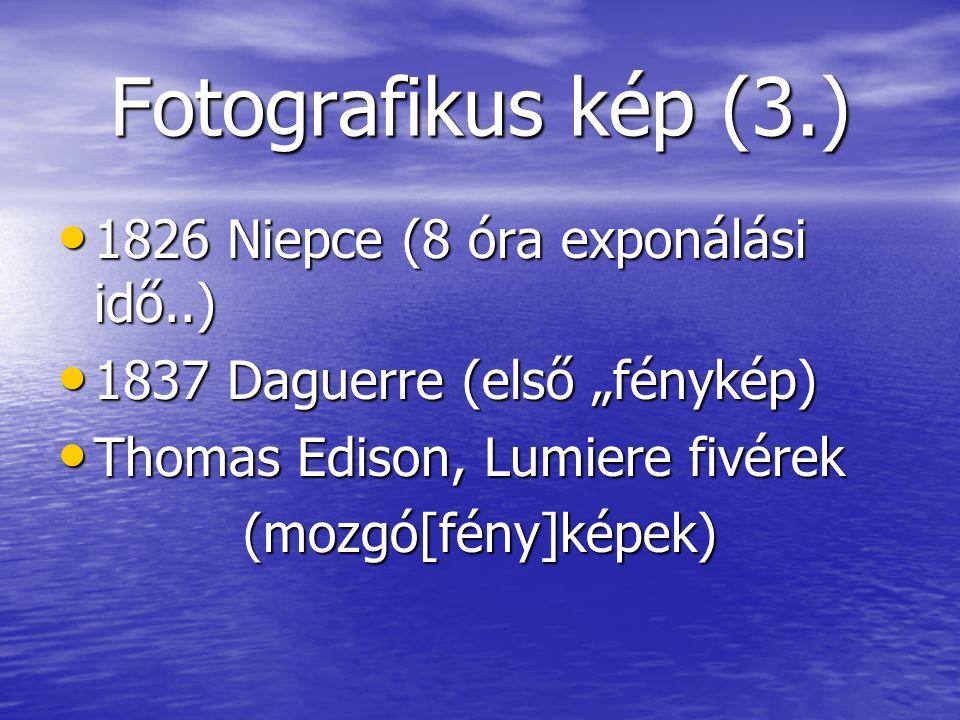 """Fotografikus kép (3.) 1826 Niepce (8 óra exponálási idő..) 1826 Niepce (8 óra exponálási idő..) 1837 Daguerre (első """"fénykép) 1837 Daguerre (első """"fénykép) Thomas Edison, Lumiere fivérek Thomas Edison, Lumiere fivérek(mozgó[fény]képek)"""