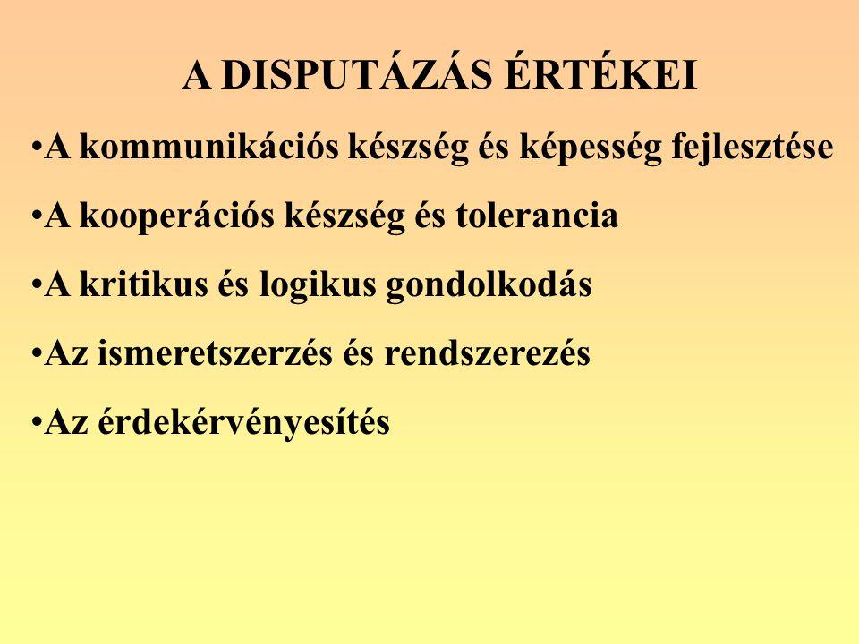 A DISPUTÁZÁS ÉRTÉKEI A kommunikációs készség és képesség fejlesztése A kooperációs készség és tolerancia A kritikus és logikus gondolkodás Az ismeretszerzés és rendszerezés Az érdekérvényesítés