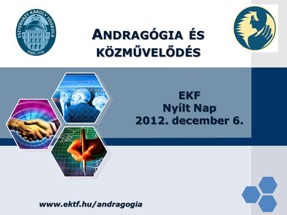 LOGO www.ektf.hu/andragogia A NDRAGÓGIA ÉS KÖZMŰVELŐDÉS EKF Nyílt Nap 2012. december 6.