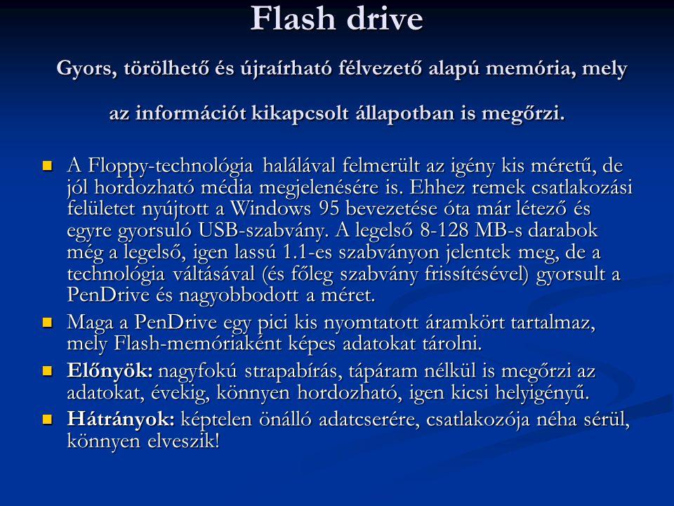 Flash drive Gyors, törölhető és újraírható félvezető alapú memória, mely az információt kikapcsolt állapotban is megőrzi. A Floppy-technológia haláláv