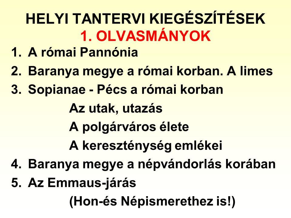 HELYI TANTERVI KIEGÉSZÍTÉSEK 1. OLVASMÁNYOK 1.A római Pannónia 2.Baranya megye a római korban. A limes 3.Sopianae - Pécs a római korban Az utak, utazá