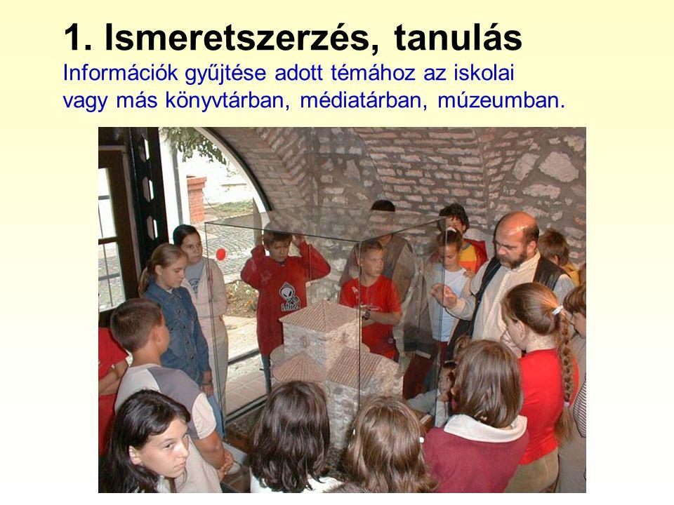 1. Ismeretszerzés, tanulás Információk gyűjtése adott témához az iskolai vagy más könyvtárban, médiatárban, múzeumban.