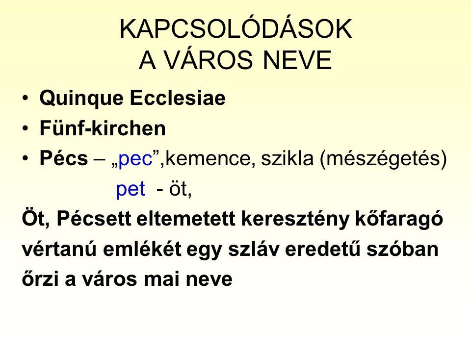 """KAPCSOLÓDÁSOK A VÁROS NEVE Quinque Ecclesiae Fünf-kirchen Pécs – """"pec ,kemence, szikla (mészégetés) pet - öt, Öt, Pécsett eltemetett keresztény kőfaragó vértanú emlékét egy szláv eredetű szóban őrzi a város mai neve"""