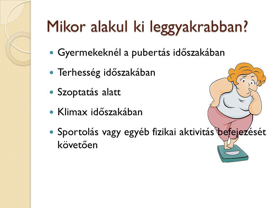 Mikor alakul ki leggyakrabban? Gyermekeknél a pubertás időszakában Terhesség időszakában Szoptatás alatt Klimax időszakában Sportolás vagy egyéb fizik