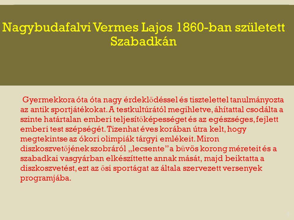 Nagybudafalvi Vermes Lajos 1860-ban született Szabadkán 4 Gyermekkora óta óta nagy érdekl ő déssel és tisztelettel tanulmányozta az antik sportjátékok