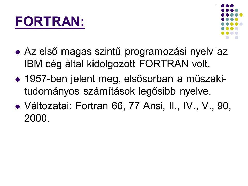 FORTRAN: Az első magas szintű programozási nyelv az IBM cég által kidolgozott FORTRAN volt. 1957-ben jelent meg, elsősorban a műszaki- tudományos szám