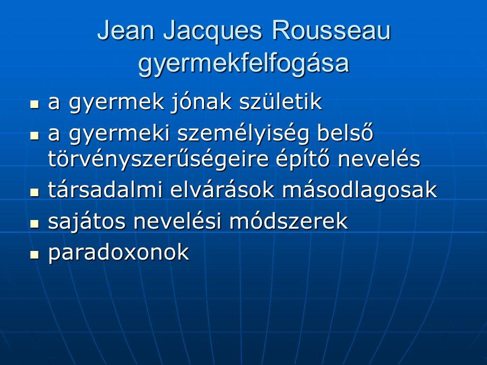 Jean Jacques Rousseau gyermekfelfogása a gyermek jónak születik a gyermek jónak születik a gyermeki személyiség belső törvényszerűségeire építő nevelé
