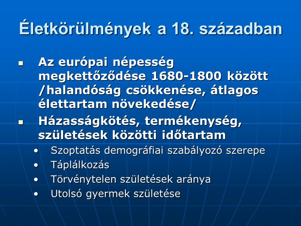 Életkörülmények a 18. században Az európai népesség megkettőződése 1680-1800 között /halandóság csökkenése, átlagos élettartam növekedése/ Az európai