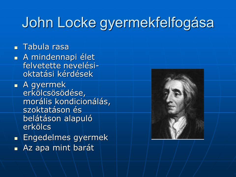John Locke gyermekfelfogása Tabula rasa Tabula rasa A mindennapi élet felvetette nevelési- oktatási kérdések A mindennapi élet felvetette nevelési- ok