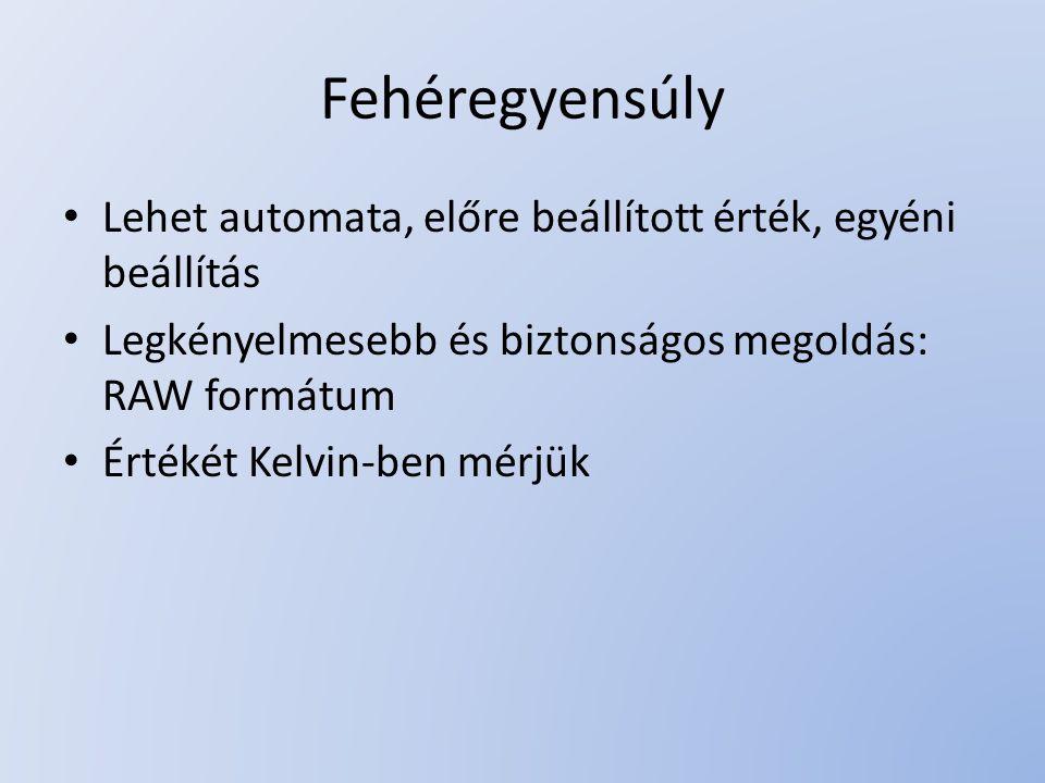 Fehéregyensúly Lehet automata, előre beállított érték, egyéni beállítás Legkényelmesebb és biztonságos megoldás: RAW formátum Értékét Kelvin-ben mérjü