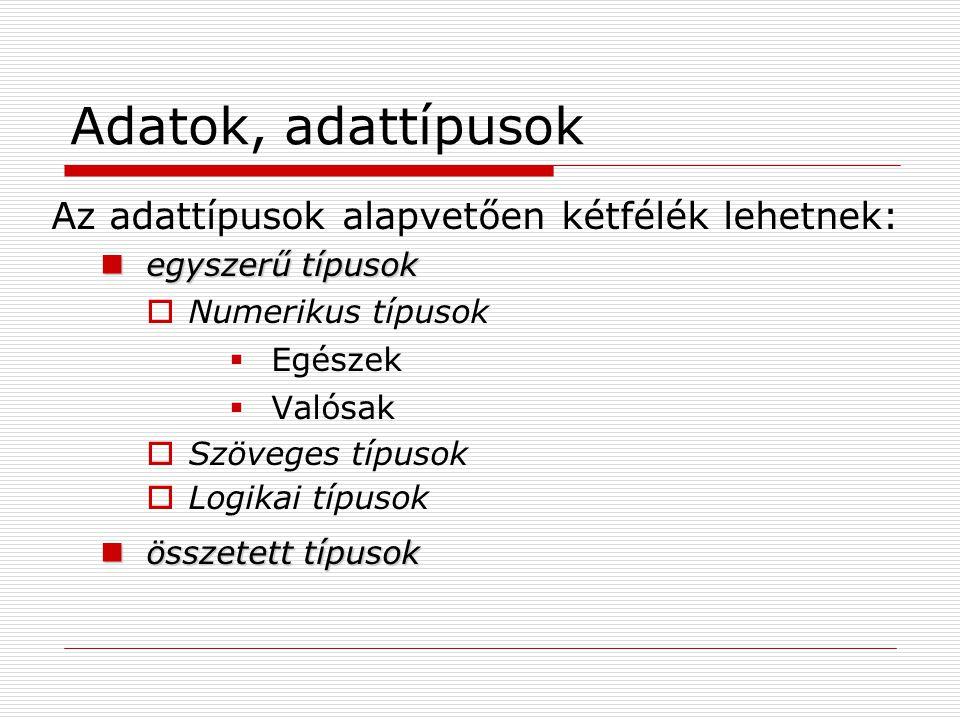 Adatok, adattípusok Az adattípusok alapvetően kétfélék lehetnek: egyszerű típusok egyszerű típusok  Numerikus típusok  Egészek  Valósak  Szöveges
