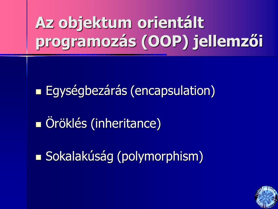 Az objektum orientált programozás (OOP) jellemzői Egységbezárás (encapsulation) Egységbezárás (encapsulation) Öröklés (inheritance) Öröklés (inheritance) Sokalakúság (polymorphism) Sokalakúság (polymorphism)