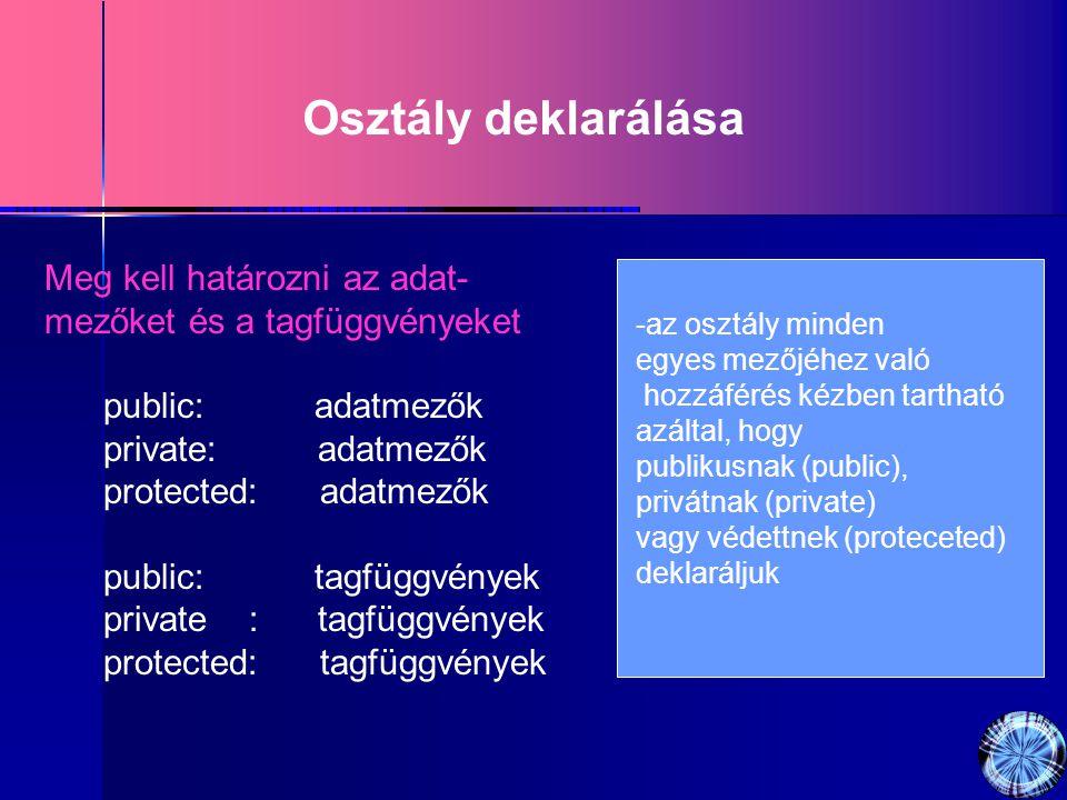 Osztály deklarálása Meg kell határozni az adat- mezőket és a tagfüggvényeket public: adatmezők private: adatmezők protected: adatmezők public: tagfüggvények private : tagfüggvények protected: tagfüggvények -az osztály minden egyes mezőjéhez való hozzáférés kézben tartható azáltal, hogy publikusnak (public), privátnak (private) vagy védettnek (proteceted) deklaráljuk