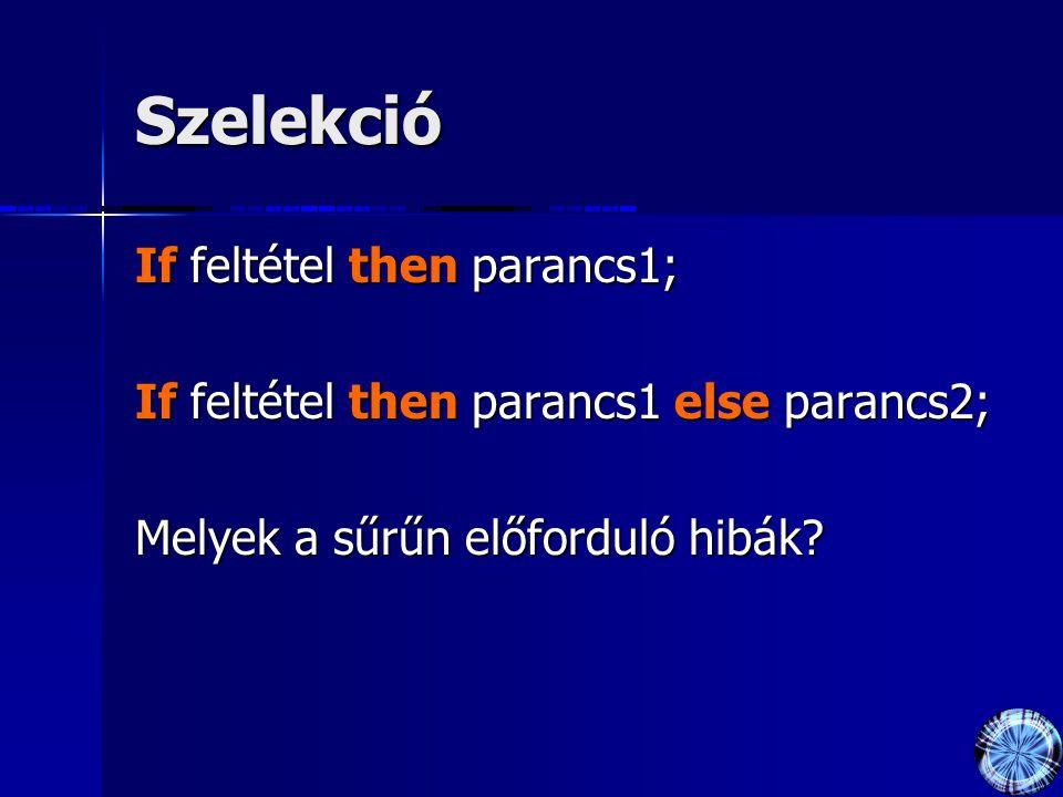 Szelekció If feltétel then parancs1; If feltétel then parancs1 else parancs2; Melyek a sűrűn előforduló hibák?