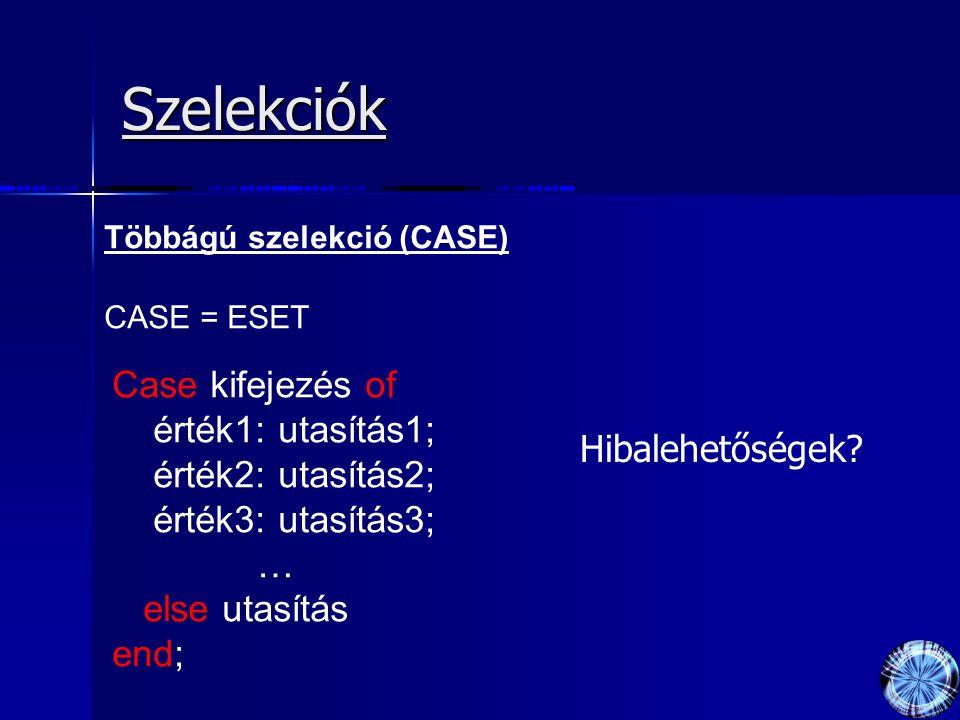 Szelekciók Többágú szelekció (CASE) CASE = ESET Case kifejezés of érték1: utasítás1; érték2: utasítás2; érték3: utasítás3; … else utasítás end; Hibale