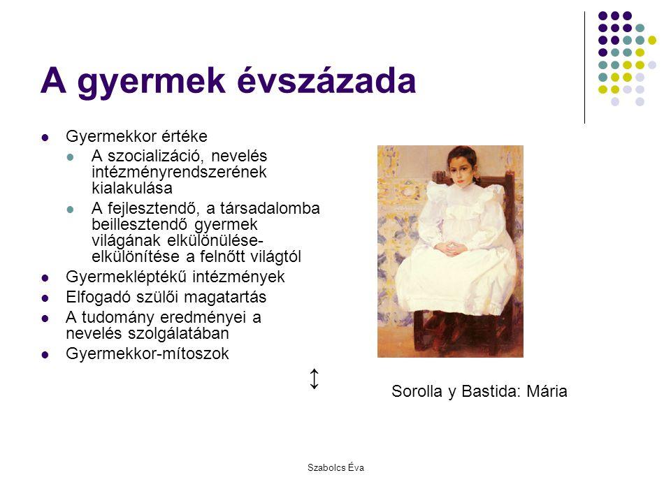 Szabolcs Éva A gyermek évszázada Gyermekkor értéke A szocializáció, nevelés intézményrendszerének kialakulása A fejlesztendő, a társadalomba beilleszt