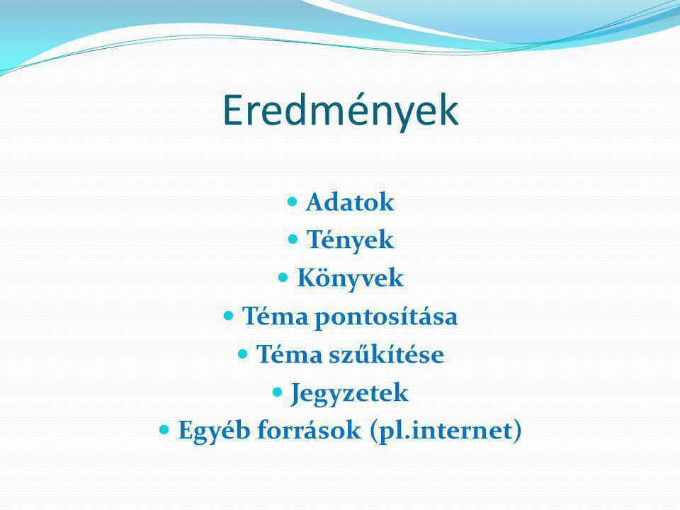 Eredmények Adatok Tények Könyvek Téma pontosítása Téma szűkítése Jegyzetek Egyéb források (pl.internet)