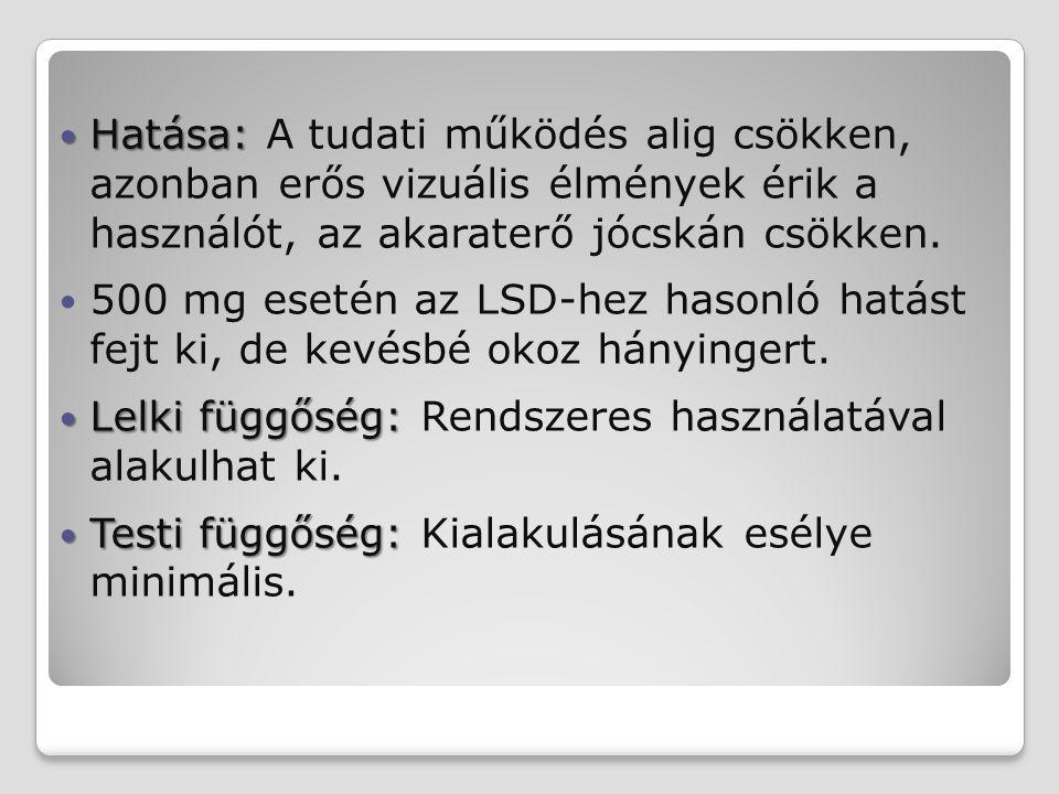 Hatása: Hatása: A tudati működés alig csökken, azonban erős vizuális élmények érik a használót, az akaraterő jócskán csökken. 500 mg esetén az LSD-hez