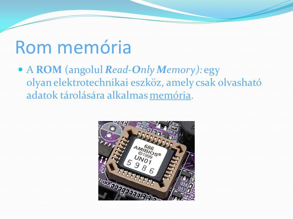 Rom memória A ROM (angolul Read-Only Memory): egy olyan elektrotechnikai eszköz, amely csak olvasható adatok tárolására alkalmas memória.