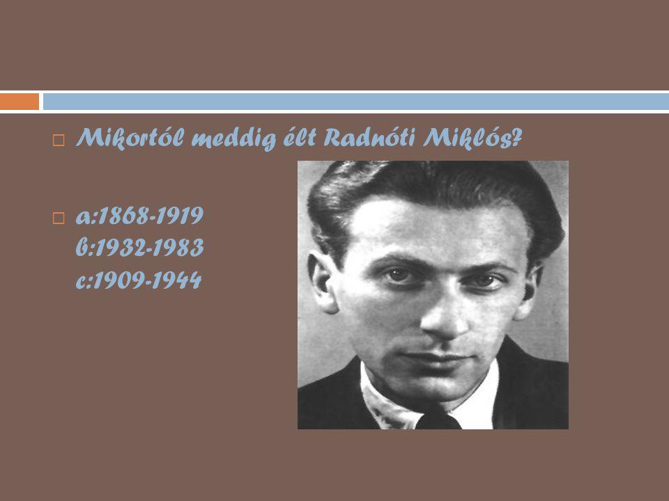  Mikortól meddig élt Radnóti Miklós?  a:1868-1919 b:1932-1983 c:1909-1944