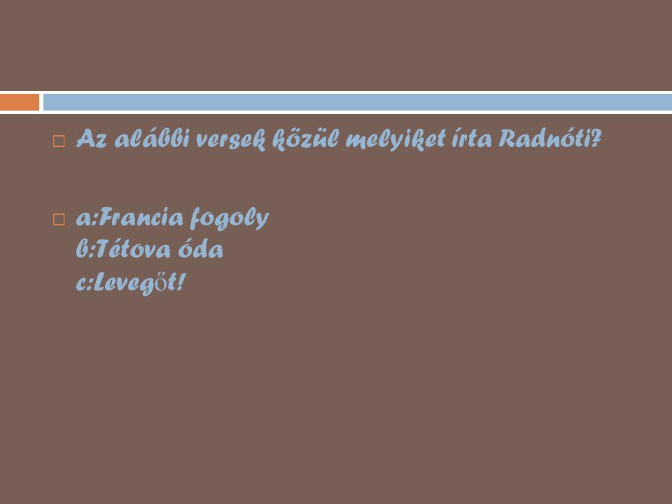  Az alábbi versek közül melyiket írta Radnóti?  a:Francia fogoly b:Tétova óda c:Leveg ő t!