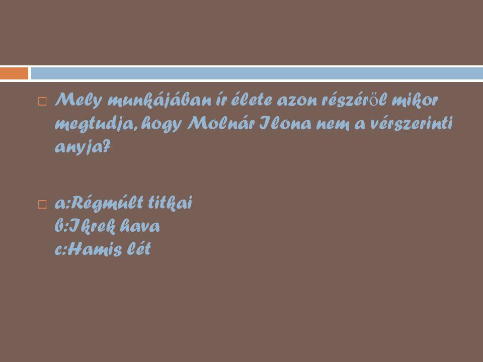  Mely munkájában ír élete azon részér ő l mikor megtudja, hogy Molnár Ilona nem a vérszerinti anyja?  a:Régmúlt titkai b:Ikrek hava c:Hamis lét