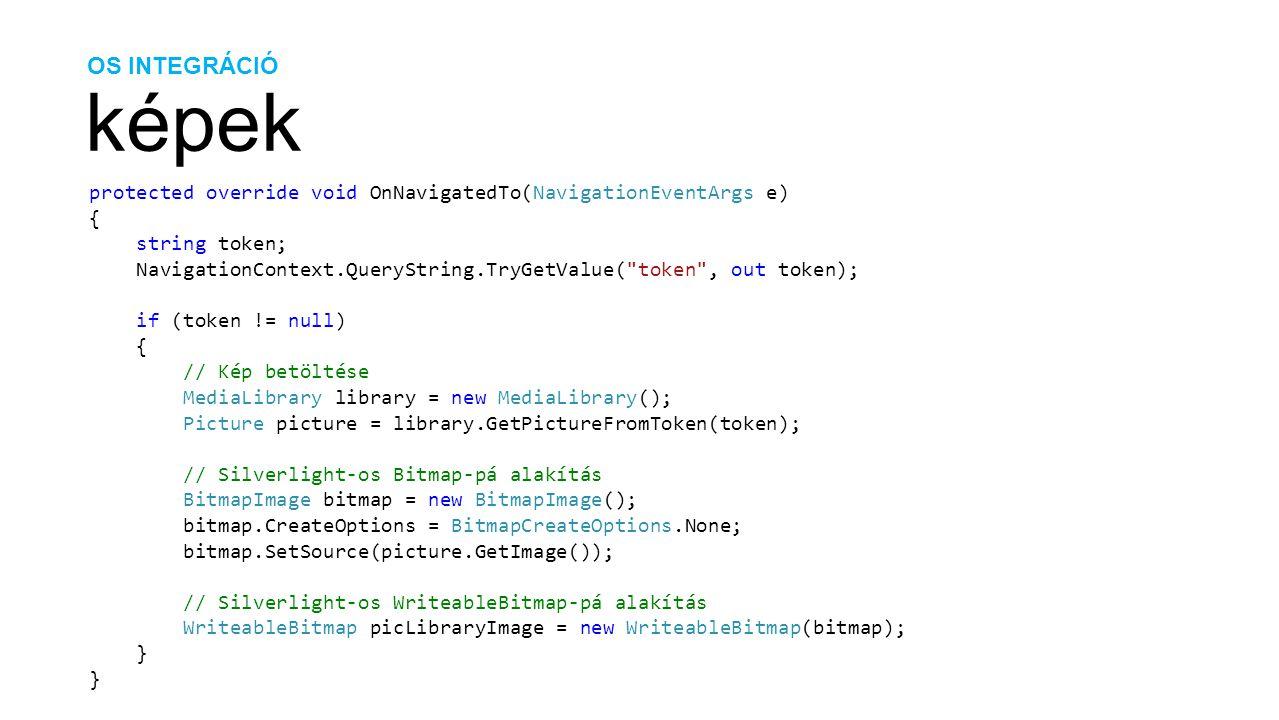 OS INTEGRÁCIÓ képek protected override void OnNavigatedTo(NavigationEventArgs e) { string token; NavigationContext.QueryString.TryGetValue( token , out token); if (token != null) { // Kép betöltése MediaLibrary library = new MediaLibrary(); Picture picture = library.GetPictureFromToken(token); // Silverlight-os Bitmap-pá alakítás BitmapImage bitmap = new BitmapImage(); bitmap.CreateOptions = BitmapCreateOptions.None; bitmap.SetSource(picture.GetImage()); // Silverlight-os WriteableBitmap-pá alakítás WriteableBitmap picLibraryImage = new WriteableBitmap(bitmap); }
