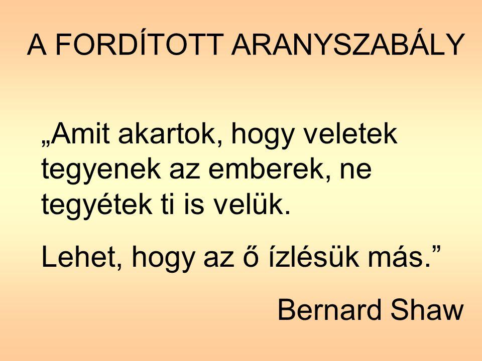 """A FORDÍTOTT ARANYSZABÁLY """"Amit akartok, hogy veletek tegyenek az emberek, ne tegyétek ti is velük. Lehet, hogy az ő ízlésük más."""" Bernard Shaw"""