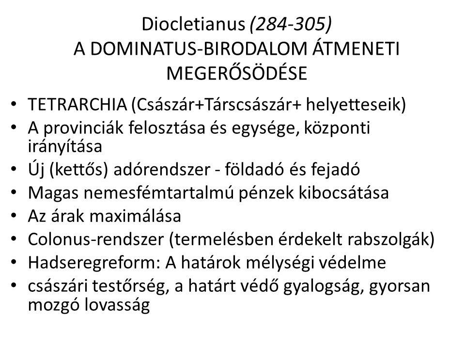 Diocletianus (284-305) A DOMINATUS-BIRODALOM ÁTMENETI MEGERŐSÖDÉSE TETRARCHIA (Császár+Társcsászár+ helyetteseik) A provinciák felosztása és egysége,
