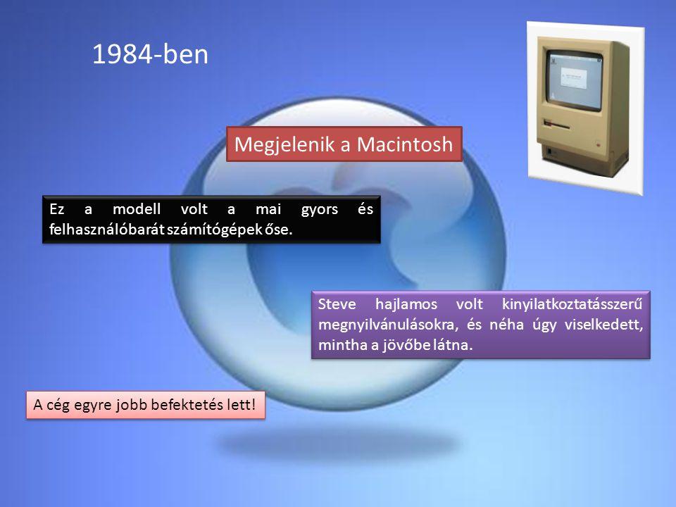 1984-ben Megjelenik a Macintosh Ez a modell volt a mai gyors és felhasználóbarát számítógépek őse. Steve hajlamos volt kinyilatkoztatásszerű megnyilvá