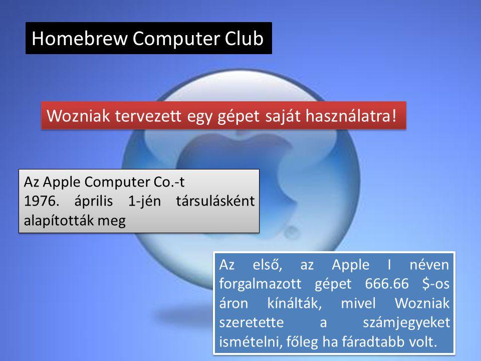 Homebrew Computer Club Wozniak tervezett egy gépet saját használatra! Az Apple Computer Co.-t 1976. április 1-jén társulásként alapították meg Az Appl