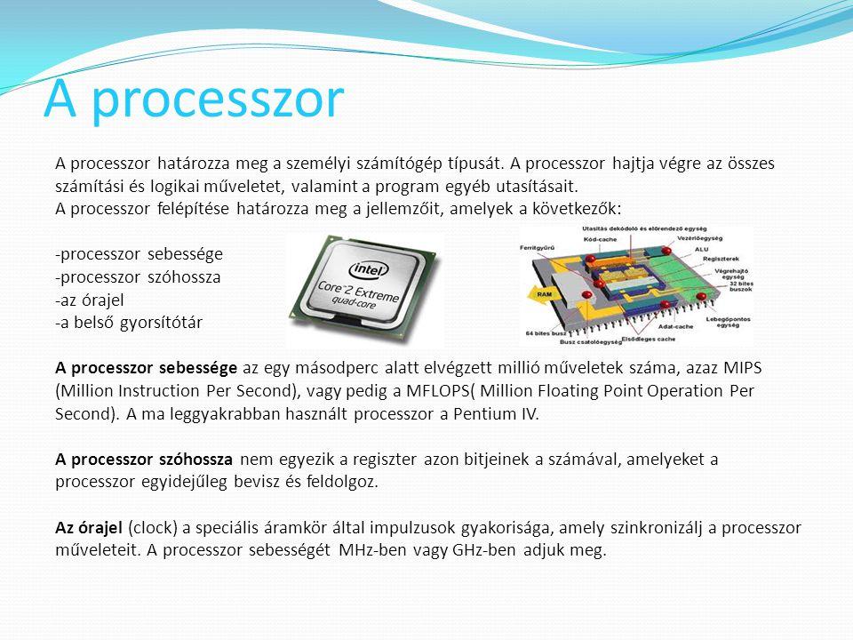 A processzor A processzor határozza meg a személyi számítógép típusát. A processzor hajtja végre az összes számítási és logikai műveletet, valamint a