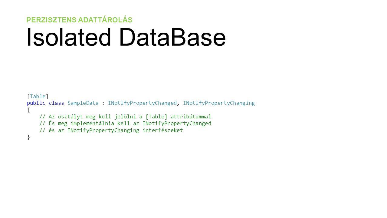 PERZISZTENS ADATTÁROLÁS Isolated DataBase [Table] public class SampleData : INotifyPropertyChanged, INotifyPropertyChanging { // Az osztályt meg kell jelölni a [Table] attribútummal // És meg implementálnia kell az INotifyPropertyChanged // és az INotifyPropertyChanging interfészeket }