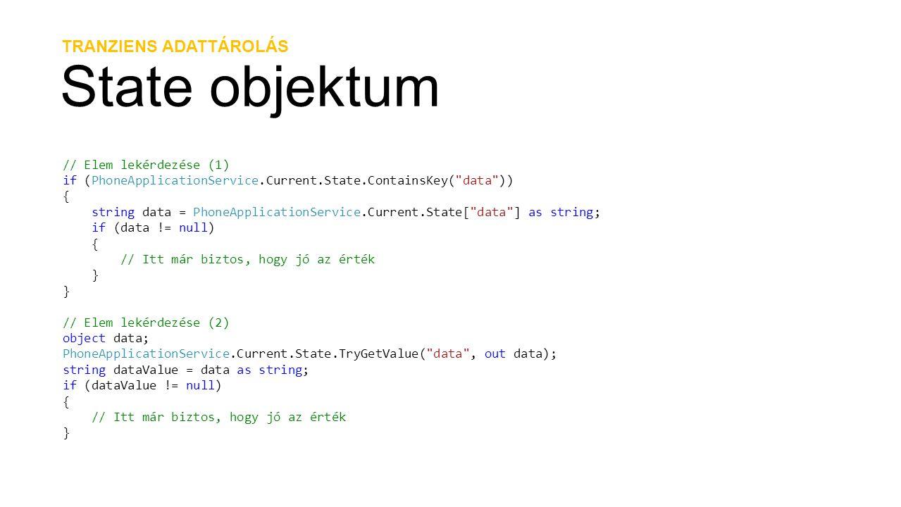 TRANZIENS ADATTÁROLÁS State objektum // Elem lekérdezése (1) if (PhoneApplicationService.Current.State.ContainsKey( data )) { string data = PhoneApplicationService.Current.State[ data ] as string; if (data != null) { // Itt már biztos, hogy jó az érték } // Elem lekérdezése (2) object data; PhoneApplicationService.Current.State.TryGetValue( data , out data); string dataValue = data as string; if (dataValue != null) { // Itt már biztos, hogy jó az érték }