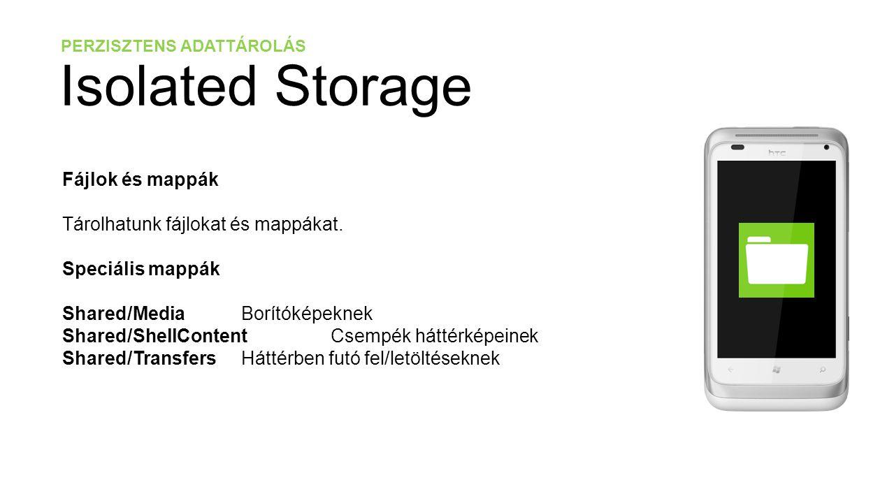 PERZISZTENS ADATTÁROLÁS Isolated Storage // Egy új fájl létrehozása var isoStoreFile = IsolatedStorageFile.GetUserStoreForApplication(); using (var isoStoreStream = isoStoreFile.CreateFile( /Folder/File.text )) { string messageToSave = Hello World ; byte[] messageBytes = Encoding.UTF8.GetBytes(messageToSave); isoStoreStream.Write(messageBytes, 0, messageBytes.Length); }