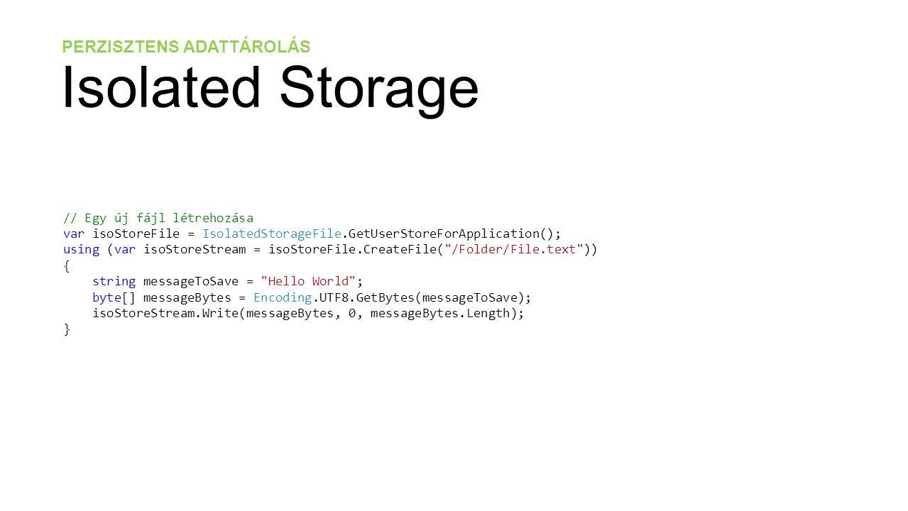 PERZISZTENS ADATTÁROLÁS Isolated Storage // Fájl létezésének lekérdezése bool fileExists = isoStoreFile.FileExists( Folder/File.txt ); // Az elmentett fájl visszaolvasása using (var isoStoreStream = isoStoreFile.OpenFile( /Folder/File.text , FileMode.Open)) { byte[] messageBytes = new byte[isoStoreStream.Length]; isoStoreStream.Read(messageBytes, 0, messageBytes.Length); string loadedMessage = Encoding.UTF8.GetString(messageBytes, 0, messageBytes.Length); }