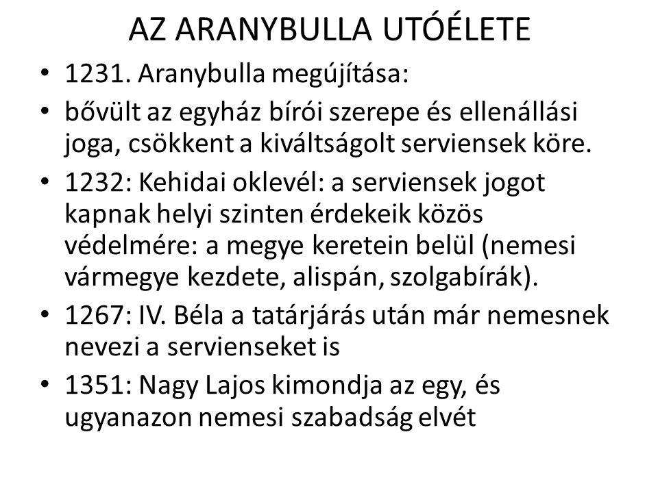 AZ ARANYBULLA UTÓÉLETE 1231. Aranybulla megújítása: bővült az egyház bírói szerepe és ellenállási joga, csökkent a kiváltságolt serviensek köre. 1232: