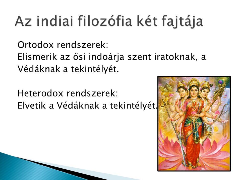Ortodox rendszerek: Elismerik az ősi indoárja szent iratoknak, a Védáknak a tekintélyét. Heterodox rendszerek: Elvetik a Védáknak a tekintélyét.