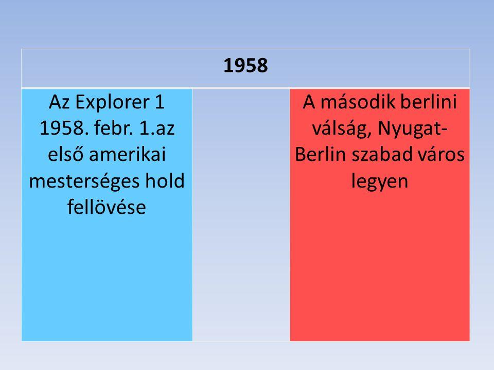 1958 Az Explorer 1 1958. febr. 1.az első amerikai mesterséges hold fellövése A második berlini válság, Nyugat- Berlin szabad város legyen