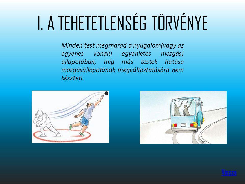 I. A TEHETETLENSÉG TÖRVÉNYE Vissza Minden test megmarad a nyugalom(vagy az egyenes vonalú egyenletes mozgás) állapotában, míg más testek hatása mozgás