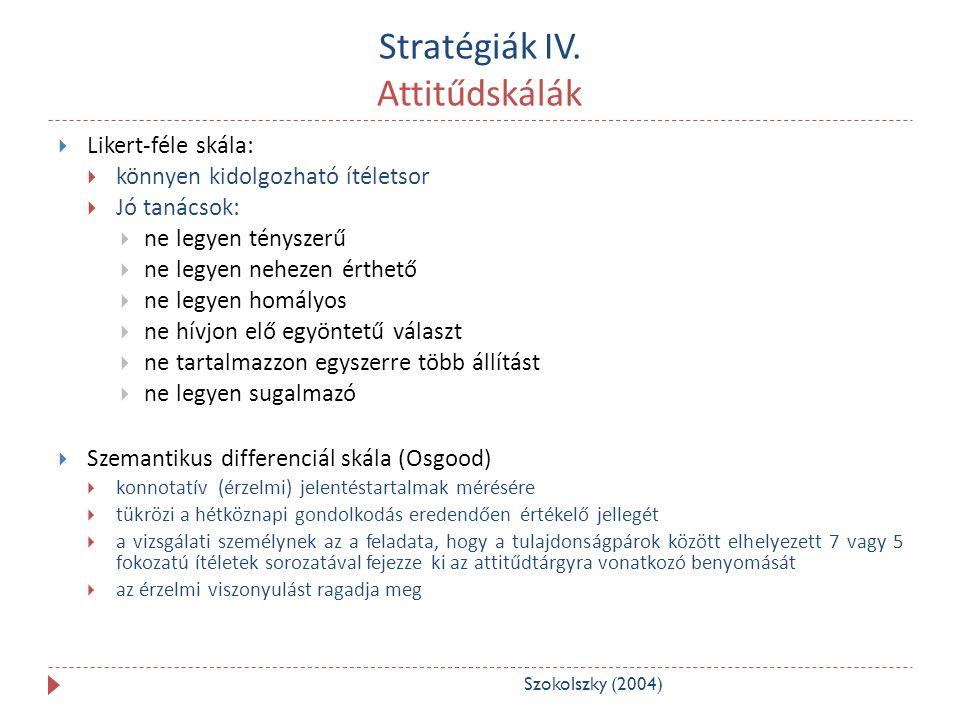 Stratégiák IV. Attitűdskálák  Likert-féle skála:  könnyen kidolgozható ítéletsor  Jó tanácsok:  ne legyen tényszerű  ne legyen nehezen érthető 