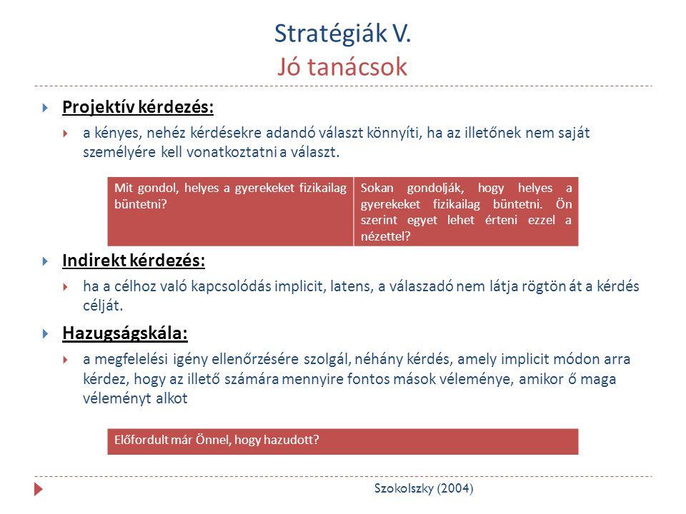 Stratégiák V. Jó tanácsok  Projektív kérdezés:  a kényes, nehéz kérdésekre adandó választ könnyíti, ha az illetőnek nem saját személyére kell vonatk