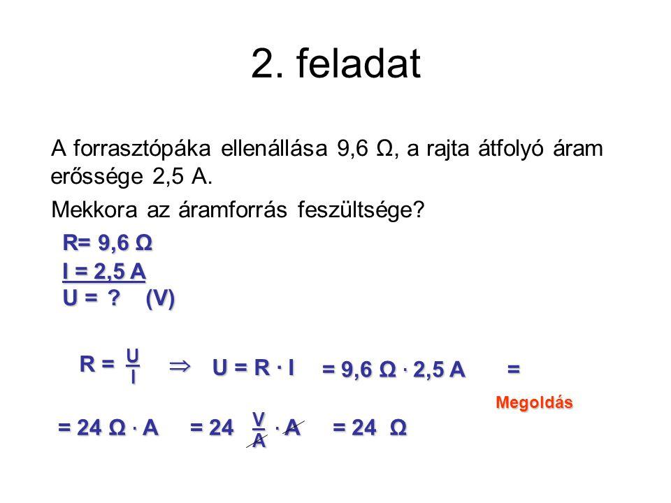 2. feladat A forrasztópáka ellenállása 9,6 Ω, a rajta átfolyó áram erőssége 2,5 A. Mekkora az áramforrás feszültsége? Megoldás R= 9,6 Ω I = 2,5 A U =?