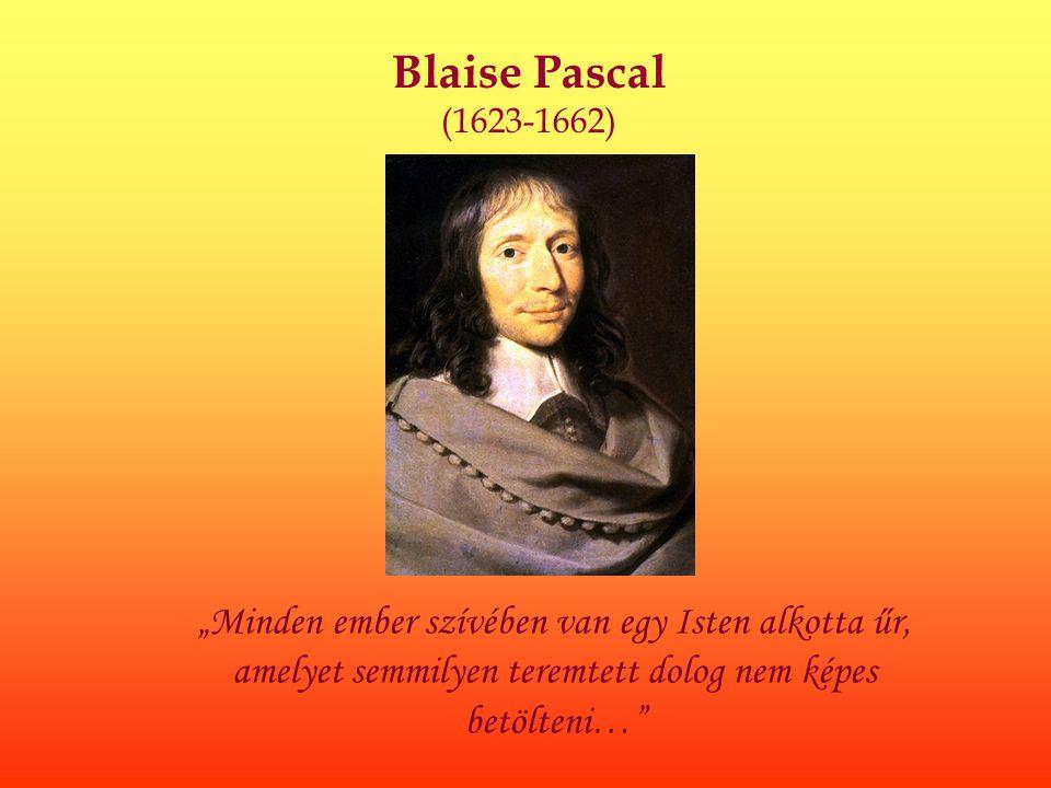 """Blaise Pascal (1623-1662) """"Minden ember szívében van egy Isten alkotta űr, amelyet semmilyen teremtett dolog nem képes betölteni…"""""""