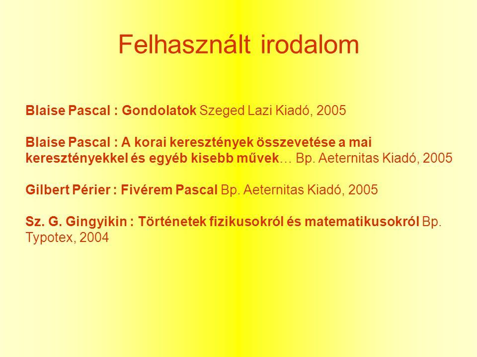Felhasznált irodalom Blaise Pascal : Gondolatok Szeged Lazi Kiadó, 2005 Blaise Pascal : A korai keresztények összevetése a mai keresztényekkel és egyé