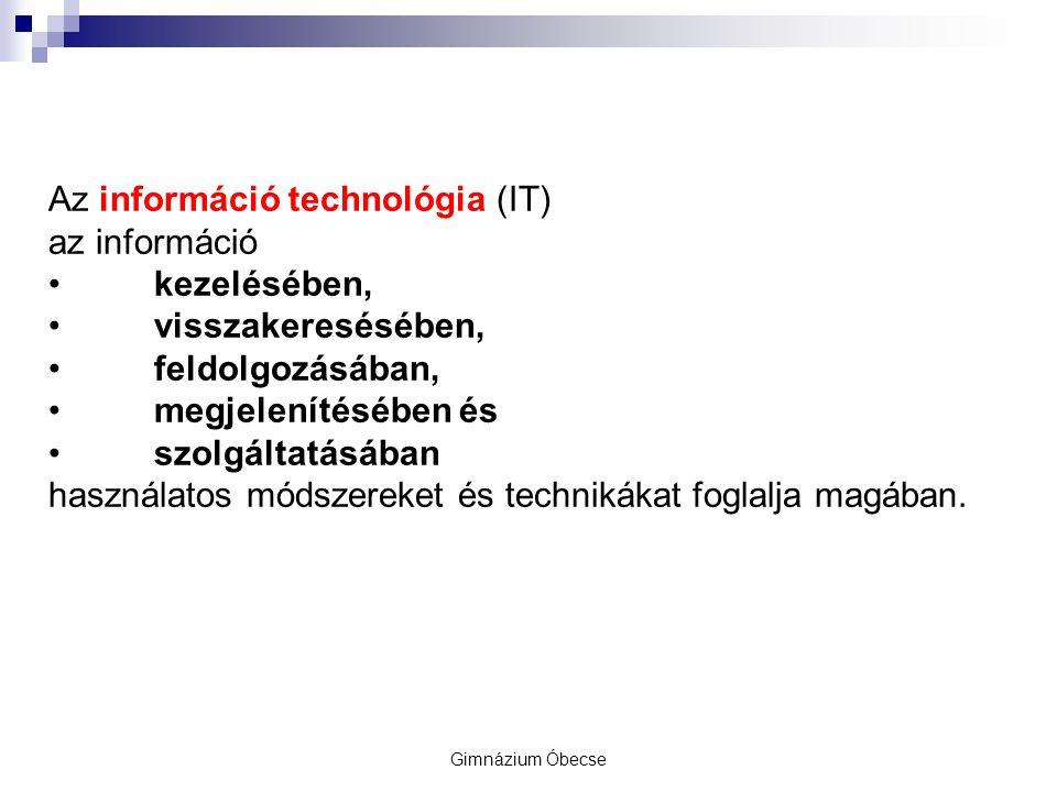 Gimnázium Óbecse Az információ technológia (IT) az információ kezelésében, visszakeresésében, feldolgozásában, megjelenítésében és szolgáltatásában használatos módszereket és technikákat foglalja magában.