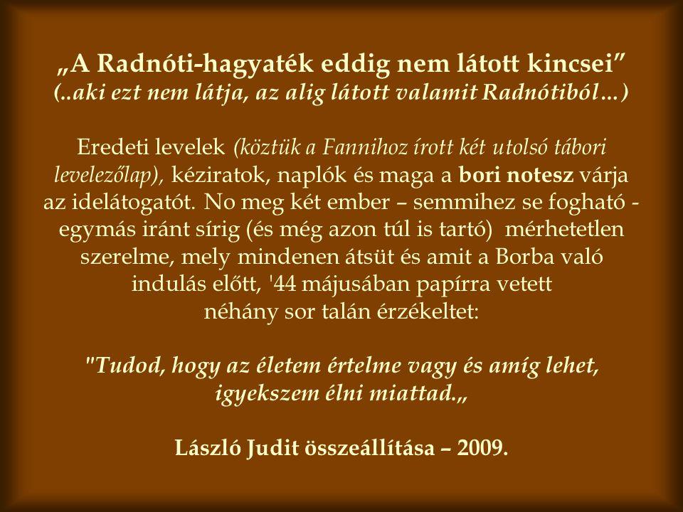 """""""A Radnóti-hagyaték eddig nem látott kincsei (..aki ezt nem látja, az alig látott valamit Radnótiból…) Eredeti levelek (köztük a Fannihoz írott két utolsó tábori levelezőlap), kéziratok, naplók és maga a bori notesz várja az idelátogatót."""