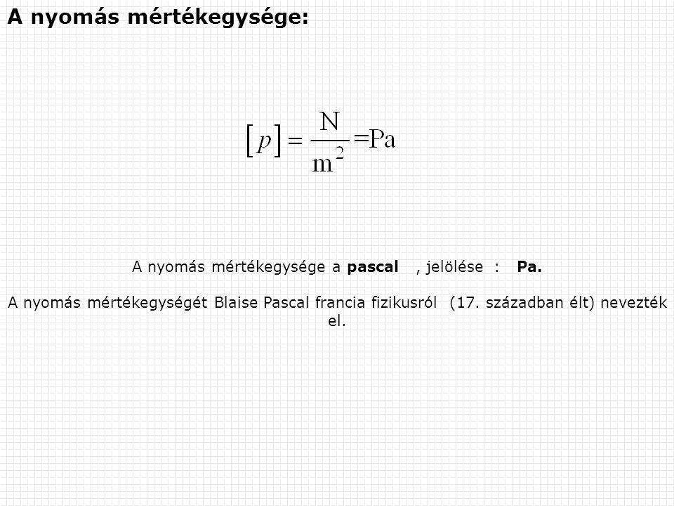 A nyomás mértékegysége: A nyomás mértékegysége a pascal, jelölése : Pa.