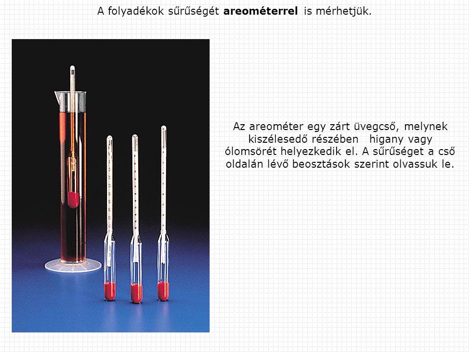 A folyadékok sűrűségét areométerrel is mérhetjük. Az areométer egy zárt üvegcső, melynek kiszélesedő részében higany vagy ólomsörét helyezkedik el. A