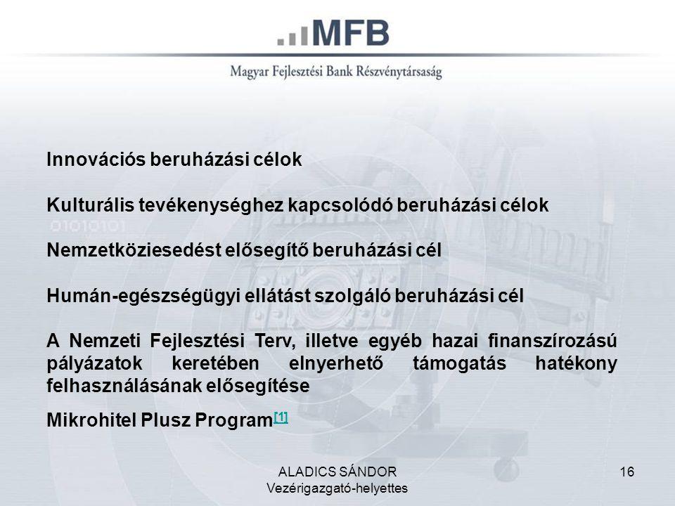 ALADICS SÁNDOR Vezérigazgató-helyettes 16 Innovációs beruházási célok Kulturális tevékenységhez kapcsolódó beruházási célok Nemzetköziesedést elősegítő beruházási cél Humán-egészségügyi ellátást szolgáló beruházási cél A Nemzeti Fejlesztési Terv, illetve egyéb hazai finanszírozású pályázatok keretében elnyerhető támogatás hatékony felhasználásának elősegítése Mikrohitel Plusz Program [1] [1]